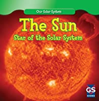 The Sun: Star of the Solar System (Our Solar System)