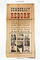 Democracy Reborn: The Fourteenth Amendment and the Fight for Civil Rights in Post-civil War America