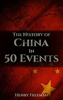 The History of China in 50 Events: (Opium Wars - Marco Polo - Sun Tzu - Confucius - Forbidden City - Terracotta Army - Boxer Rebellion) (History by Country Timeline Book 2) by [Freeman, Henry]