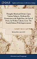 Thoughts Moral and Divine; Upon Various Subjects. Dedicated by Permission to the Right Hon. the Earl of Powis, by Wellins Calcott, Gent. the Fourth Edition with Improvements
