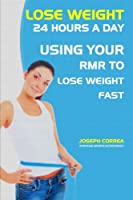 Lose Weight 24 Hours a Day: Using Your Rmr to Lose Weight Fast