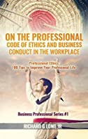 On the Professional Code of Ethics and Business Conduct in the Workplace: Professional Ethics: 100 Tips to Improve Your Professional Life (Business Professional)