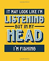 It May Look Like I'm Listening, but in My Head I'm Fishing: Fishing Gift for People Who Love to Fish - Funny Blank Lined Journal or Notebook