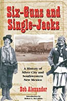 Six-Guns and Single-Jacks: A History of Silver City and Southwest New Mexico