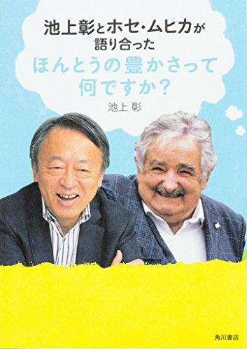 池上彰とホセ・ムヒカが語り合った ほんとうの豊かさって何ですか?