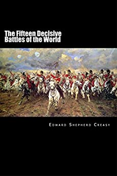 The Fifteen Decisive Battles of the World: From Marathon to Waterloo by [Edward Creasy]