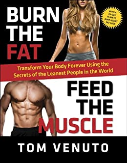 [Venuto, Tom]のBurn the Fat, Feed the Muscle: Transform Your Body Forever Using the Secrets of the Leanest People in the World (English Edition)
