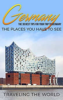 Germany: Germany Travel Guide: The 30 Best Tips For Your Trip To Germany - The Places You Have To See (Germany Travel, Berlin, Cologne, Düsseldorf, Munich, Hamburg, Frankfurt Book 1) by [Traveling The World]
