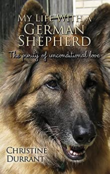 My Life With A German Shepherd: The Purity Of Unconditional Love by [Durrant, Christine]