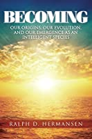 Becoming: Our Origins, Our Evolution, and Our Emergence As an Intelligent Species