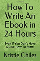 How To Write An Ebook in 24 Hours: Even If You Don't Have A Clue How To Start!