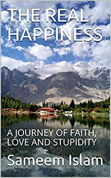THE REAL HAPPINESS: A JOURNEY OF FAITH, LOVE AND STUPIDITY by [Islam, Sameem]