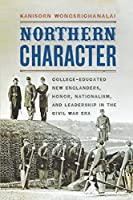 Northern Character: College-Educated New Englanders, Honor, Nationalism, and Leadership in the Civil War Era (The North's Civil War)