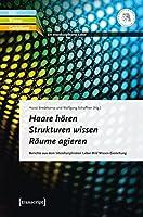 Haare hoeren - Strukturen wissen - Raeume agieren: Berichte aus dem Interdisziplinaeren Labor Bild Wissen Gestaltung