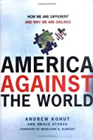 America Against the World: How We Are Different And Why We Are Disliked