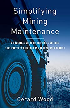 Simplifying Mining Maintenance: A Practical Guide to Building a Culture that Prevents Breakdowns and Increases Profits by [Wood, Gerard]
