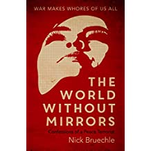 The World Without Mirrors: Confessions of a Peace Terrorist