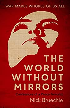 The World Without Mirrors: Confessions of a Peace Terrorist by [Bruechle, Nick]