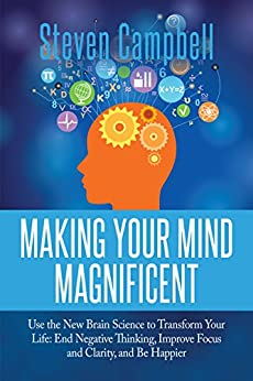 Making Your Mind Magnificent: Use the New Brain Science to Transform Your Life: End Negative Thinking, Improve Focus and Clarity, and Be Happier by [Campbell, Steven]