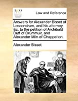 Answers for Alexander Bisset of Lessendrum, and His Attorney, &C. to the Petition of Archibald Duff of Drummuir, and Alexander Miln of Chappelton.