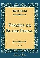 Pensées de Blaise Pascal, Vol. 1 (Classic Reprint)