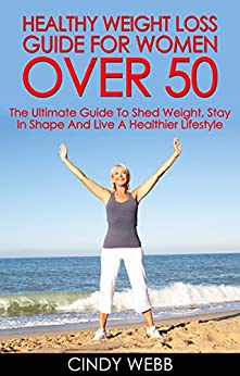 Weight Loss For Women: Healthy Weight Loss Guide For Women Over 50: The Ultimate Guide To Shed Weight, Stay In Shape And Live A Healthier Lifestyle (How to Drop Pounds, Step by Step Weight Loss Guide by [Webb, Cindy]