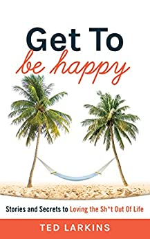 Get To Be Happy: Stories and Secrets to Loving the Sh*t Out Of Life by [Larkins, Ted]