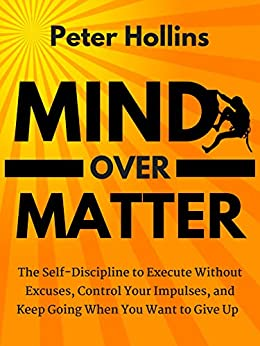Mind Over Matter: The Self-Discipline to Execute Without Excuses, Control Your Impulses, and Keep Going When You Want to Give Up by [Hollins, Peter]
