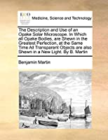 The Description and Use of an Opake Solar Microscope. in Which All Opake Bodies, Are Shewn in the Greatest Perfection, at the Same Time All Transparent Objects Are Also Shewn in a New Light. by B. Martin