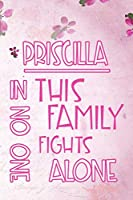 PRISCILLA In This Family No One Fights Alone: Personalized Name Notebook/Journal Gift For Women Fighting Health Issues. Illness Survivor / Fighter Gift for the Warrior in your life | Writing Poetry, Diary, Gratitude, Daily or Dream Journal.