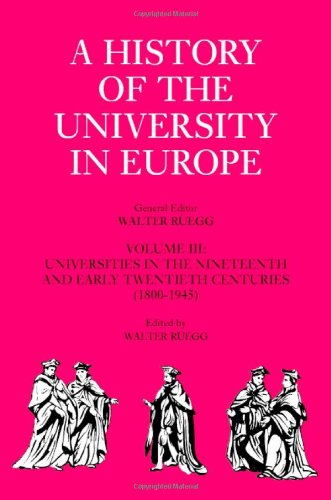 Download A History of the University in Europe: Volume 3, Universities in the Nineteenth and Early Twentieth Centuries (1800–1945) 0521361079