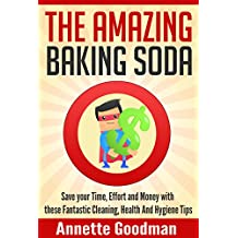 The Amazing Baking Soda: Save Your Time, Effort and Money with These Fantastic Cleaning, Health and Hygiene Tips! (Effective Cleaning DIY Frugal Household Hacks Book 1)