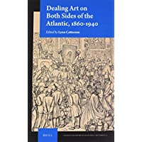 Dealing Art on Both Sides of the Atlantic, 1860-1940 (Studies in the History of Collecting & Art Markets)