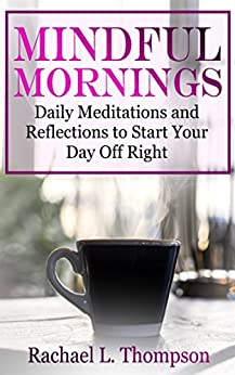 Mindful Mornings: Daily Reflections and Meditations to Start Your Day Off Right (Mindfulness for Beginners Book 2) by [Thompson, Rachael L.]