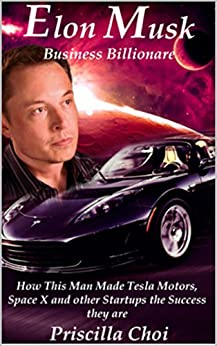 Elon Musk: Business Billionaire: How this man made Telsa, SpaceX and other start ups the success that they are by [Choi, Priscilla]