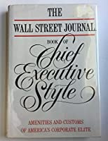 The Wall Street Journal Book of Chief Executive Style: Amenities and Customs of America's Corporate Elite