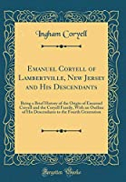 Emanuel Coryell of Lambertville, New Jersey and His Descendants: Being a Brief History of the Origin of Emanuel Coryell and the Coryell Family, with an Outline of His Descendants to the Fourth Generation (Classic Reprint)