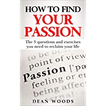 How to Find Your Passion: The Five Questions and Exercises You Need to Reclaim Your Life