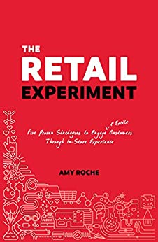 The Retail Experiment: Five Proven Strategies to Engage & Excite Customers Through in-Store Experience by [Roche, Amy]