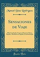 Sensaciones de Viaje: Aldea Lombarda, Venecia, Florencia, Roma, Nápoles, Alrededor de Nápoles, Constantinopla (Classic Reprint)