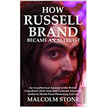How Russell Brand became an Altruist: An Unauthorized Account of the British Comedian's Shift from Self-Centered Attention Seeker to World-Peace-Promoting Activist [Article]