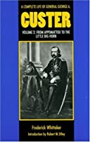 A Complete Life of General George A. Custer: From Appomattox to the Little Big Horn