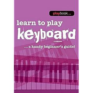 Learn to Play Keyboard: Learn to Play Keyboard - a Handy Beginner's Guide (Playbook)