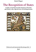 The Recognition of States: A Study on the Historical Development in Doctrine and Practice with a Special Focus on the Requirements (Volkerrecht und internationale Beziehungen)