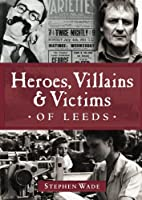 Heroes,Villains & Victims of Leeds