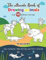 The Ultimate Book of Drawing Animals over 40 different animals Sea Creatures, Wild Animals, and Farm Animals For Boys and Girls: Easy step-by-step Instructions