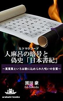 [園田 豪]の人麻呂の暗号と偽史「日本書紀」~萬葉集といろは歌に込められた呪いの言葉~ (arakahi books)