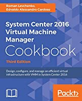 System Center 2016 Virtual Machine Manager Cookbook - Third Edition: Design, configure, and manage an efficient virtual infrastructure with VMM in System Center 2016