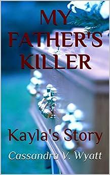 MY FATHER'S KILLER: Kayla's Story by [Wyatt, Cassandra V.]
