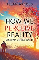 How We Perceive Reality: Our Brain Defines Reality